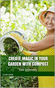 Create Magic In Your Garden With Compost:  Easy Techniques by [Lewis, Lilian]