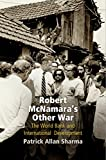 "Patrick Sharma, ""Robert McNamara's Other War: The World Bank and International Development"" (U Pennsylvania Press, 2017)"
