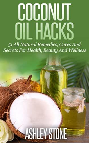 Coconut Oil: Coconut Oil Hacks: 51 Natural Remedies, Cures and Secrets Using Coconut Oil's Natural Benefits (Coconut Oil, Oil Pulling, Essential Oils, ... Aromatherapy, Weight Loss, Oral Health)
