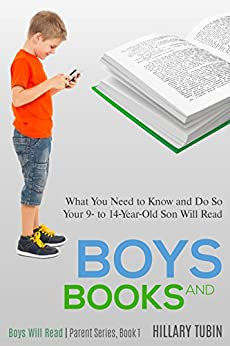 Boys and Books: What You Need to Know and Do So Your 9- to 14-Year-Old Son Will Read (Boys Will Read | Parent Series) by [Tubin, Hillary]
