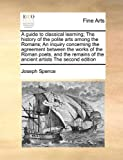 A Guide to Classical Learning; the History of the Polite Arts among the Romans; an Inquiry Concerning the Agreement Between the Works of the Roman Poe, Joseph Spence, 117103668X