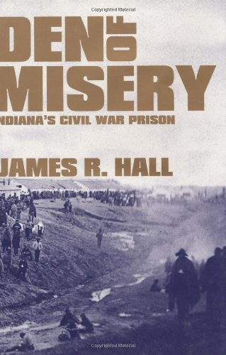 James R. Hall - Den of Misery: Indiana's Civil War Prison