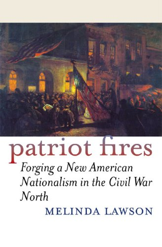 Patriot Fires: Forging a New American Nationalism in the Civil War North (American Political Thought Series)