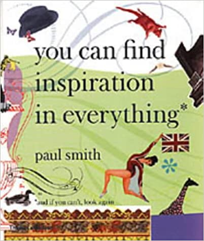 Paul Smith: You Can Find Inspiration in Everything - (And If You Cant, Look Again)