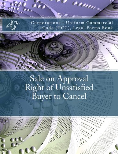 Download Sale on Approval - Right of Unsatisfied Buyer to Cancel: Corporations - Uniform Commercial Code (UCC), Legal Forms Book pdf
