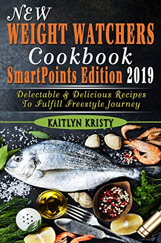 New Weight Watchers Cookbook, SmartPoints Edition 2019: Delectable & Delicious Recipes  To Fulfill Freestyle Journey by Kaitlyn Kristy
