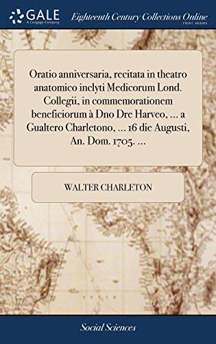Oratio anniversaria, recitata in theatro anatomico inclyti Medicorum Lond. Collegii, in commemorationem beneficiorum à Dno Dre Harveo, ... a Gualtero Charletono, ... 16 die Augusti, An. Dom. 1705. ...