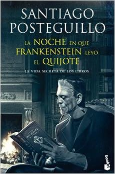 La Noche En Que Frankenstein Leyó El Quijote: La Vida Secreta De Los Libros por Santiago Posteguillo