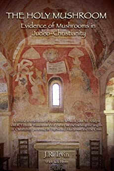 The Holy Mushroom: Evidence of Mushrooms in Judeo-Christianity - A critical re-evaluation of the schism between John M. Allegro and R. Gordon Wasson over ... in The Sacred Mushroom and the Cross by [Irvin, Jan, J.R. Irvin]