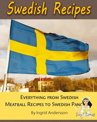 Swedish Recipes. Everything from Swedish Meatball Recipes to Swedish Pancakes by Ingrid Andersson, Roxy's Recipes