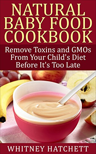 Amazon natural baby food cookbook remove toxins and gmos from natural baby food cookbook remove toxins and gmos from your childs diet before its too forumfinder Choice Image