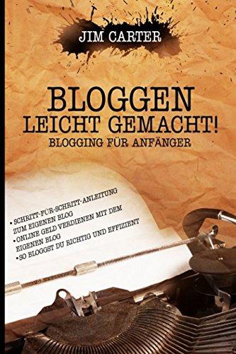 Bloggen leicht gemacht! Blogging für Anfänger Schritt-für-Schritt-Anleitung zum eigenen Blog Online Geld verdienen mit dem eigenen Blog So bloggst Du richtig und effizient