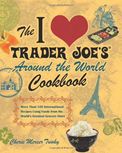 The I Love Trader Joe's Around the World Cookbook: More than 150 International Recipes Using Foods from the World's Greatest Grocery Store by Cherie Mercer Twohy