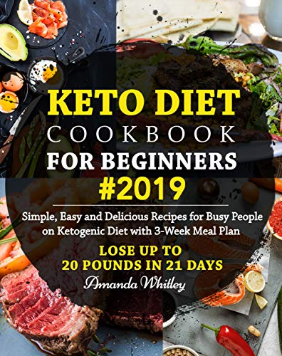 Keto Diet Cookbook For Beginners #2019: Simple, Easy and Delicious Recipes for Busy People on Ketogenic Diet with 3-Week Meal Plan (Lose Up to 20 Pounds In 21 Days) by Amanda Whitley