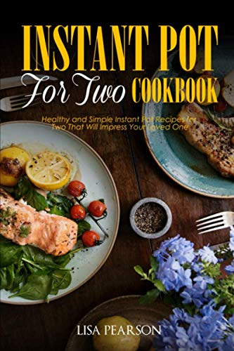 Instant Pot for Two Cookbook: Healthy and Simple Instant Pot Recipes for Two That Will Impress Your Loved One by Lisa Pearson