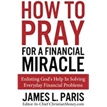 By James L. Paris How To Pray For A Financial Miracle: Enlisting God's Help In Solving Everyday Financial Problems [Paperback]