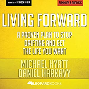 Summary of Living Forward: A Proven Plan to Stop Drifting and Get the Life You Want by Michael Hyatt and Daniel Harkavy Audiobook