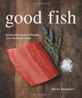 Good Fish: Sustainable Seafood Recipes from the Pacific Coast Front Cover
