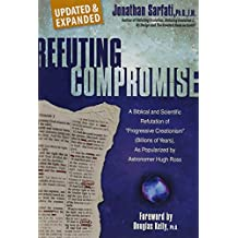 Refuting Compromise: A Biblical and Scientific Refutation of Progressive Creationism (Billions of Years) As Popularized by Astronomer Hugh Ross