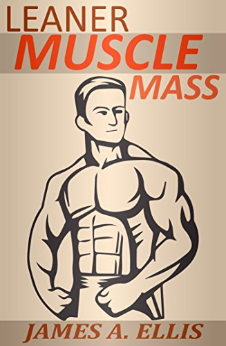 Leaner Muscle Mass: The Definitive Muscle Building Guide to Get Leaner, Stronger and Stay Healthy (Fitness Tips, Weight Loss Challenge, Nutrition and Diet Plan, Bodybuilding Books)