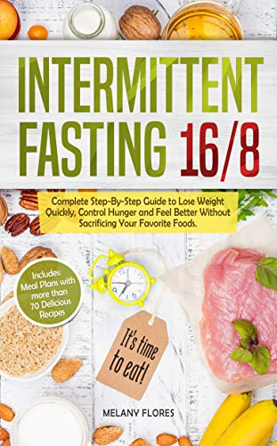 Intermittent Fasting 16/8: Complete Step-By-Step Guide to Lose Weight Quickly, Control Hunger and Feel Better Without Sacrificing Your Favorite Foods.  Meal Plans with more than 70 Delicious Recipes! by Melany Flores