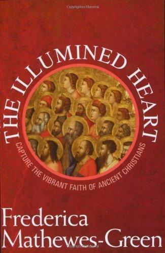 The Illumined Heart: Capturing the Vibrant Faith of Ancient Christians: Capture the Vibrant Faith of Ancient Christians by Frederica Mathewes-Green (2007-07-01)