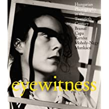 Eyewitness: Hungarian Photography in the Twentieth Century. Brassaï, Capa, Kertész, Moholy-Nagy, Munkácsi
