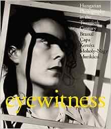 Eyewitness: Hungarian Photography in the Twentieth Century