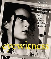 Eyewitness: Hungarian Photography in the Twentieth Century: Brassaï, Capa, Kertész, Moholy-Nagy, Munkásci