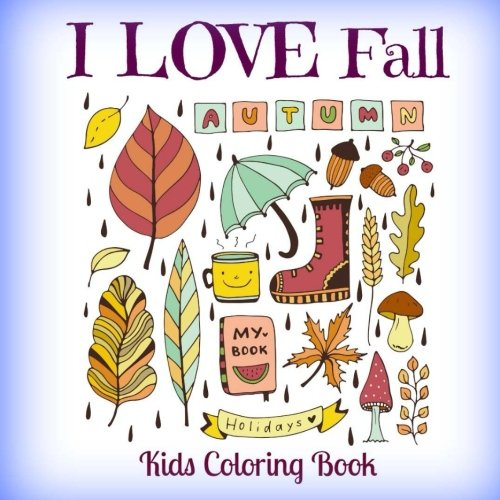 I LOVE Fall Autumn Holidays Kids Coloring Book (CUTE Doodle Coloring Books-Seasons Fall Doodles-Leaves, Rain, Boots, Acorns, and all the Comforts of Fall) (Volume 1)
