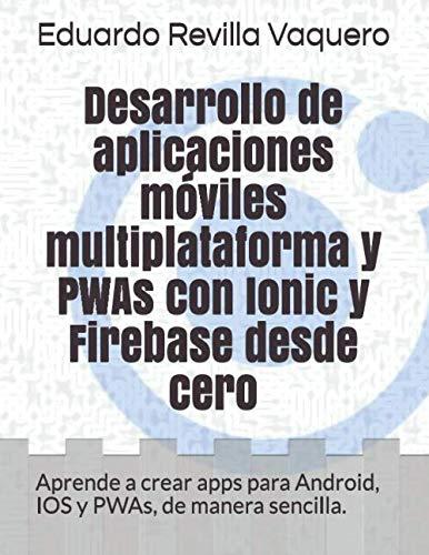 Desarrollo de aplicaciones móviles multiplataforma y PWAs con Ionic y Firebase desde cero Aprende a crear apps para Android, IOS y PWAs, de manera sencilla.  [Revilla Vaquero, Eduardo] (Tapa Blanda)