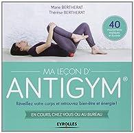 Ma Leçon d'Antigym  : Réveillez votre corps et retrouvez bien-être et énergie ! En cours, chez vous ou au bureau, 40 mouvements expliqués et illustrés par Marie Bertherat
