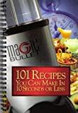 Magic Bullet: 101 Recipes You Can Make in 10 Seconds or Less