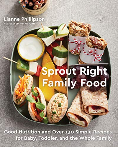 Sprout Right Family Food: Good Nutrition and Over 130 Simple Recipes for Baby, Toddler, and the Whole Family by Lianne Phillipson