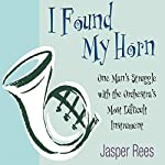 I Found my Horn: One Man's Struggle with the Orchestra's Most Difficult Instrument   Jasper Rees