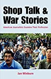 Shop Talk and War Stories: American Journalists Examine Their Profession
