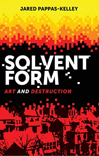 Solvent form: Art and destruction por Jared Pappas-Kelley