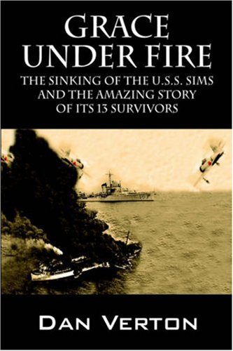 Grace Under Fire: The Sinking of the U.S.S. Sims and the Amazing Story of Its 13 Survivors Dan Verton