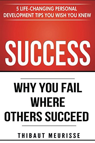 Success: Why You Fail Where Others Succeed – 5 Life-Changing Personal Development Tips You Wish You Knew (Success principles)