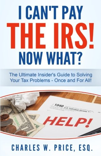 I Can't Pay The IRS! Now What?: The Ultimate Insider's Guide to Solving Your Tax Problems - Once and For All!