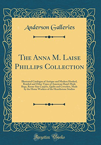 The Anna M. Laise Phillips Collection: Illustrated Catalogue of Antique and Modern Hooked, Braided and Other Types of American Hand-Made Rugs. of the Hearthstone Studios (Classic Reprint)
