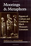 Moorings and Metaphors : Figures of Culture and Gender in Black Women's Literature, Holloway, Karla F., 081351746X