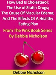 How Bad Is Cholesterol; The Use of Statin Drugs; The Cause Of Macular Edema; And The Effects Of A Healthy Eating Plan : From The Pink Book Series By Debbie Nicholson
