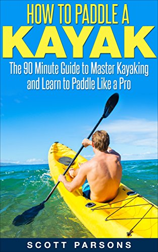 How to Paddle a Kayak: The 90 Minute Guide to Master Kayaking and Learn to Paddle Like a Pro by [Parsons, Scott]