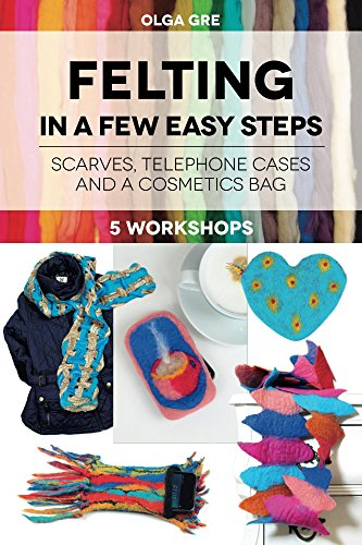 Felting In a Few Easy Steps: FIVE WORKSHOPS: SCARVES, TELEPHONE CASES AND A COSMETICS BAG by [Gre, Olga]