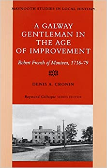 A Galway Gentleman in the Age of Improvement: Robert French of Monivea 1716-76 (Maynooth Studies in Irish Local History)