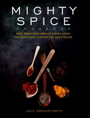 Mighty Spice Cookbook: Fast, Fresh and Vibrant Dishes Using No More Than 5 Spices for Each Recipe by John Gregory-Smith