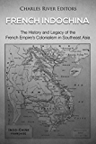 French Indochina: The History and Legacy of the French Empire's Colonialism in Southeast Asia
