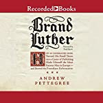 Brand Luther: How an Unheralded Young Minister Turned His Small German Town into a Center of Publishing, Made Himself the Most Famous Man in Europe - and Started the Protestant Reformation | Andrew Pettegree