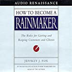 How to Become a Rainmaker: The Rules for Getting and Keeping Customers and Clients | Jeffrey J. Fox